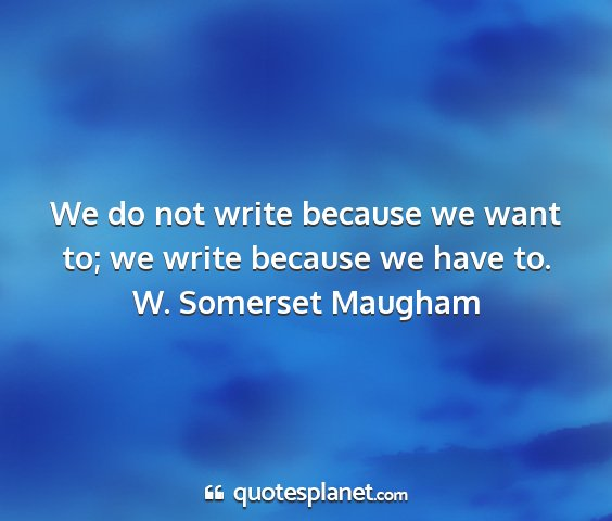 W. somerset maugham - we do not write because we want to; we write...