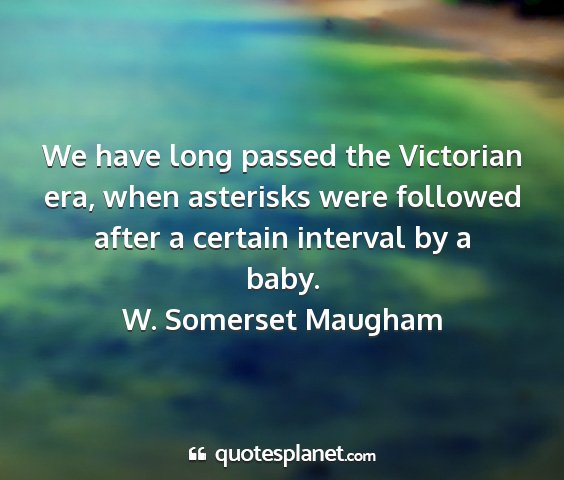 W. somerset maugham - we have long passed the victorian era, when...