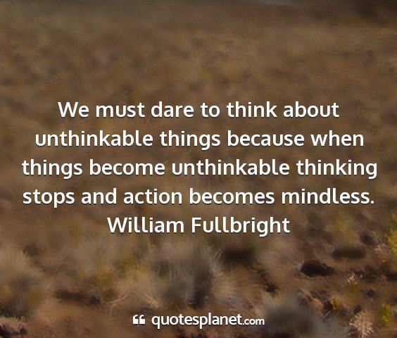 William fullbright - we must dare to think about unthinkable things...