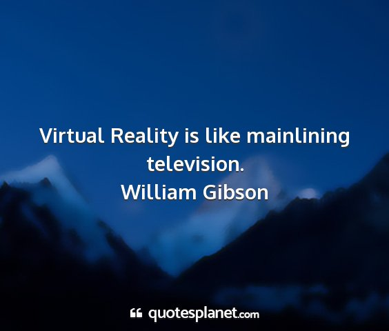 William gibson - virtual reality is like mainlining television....