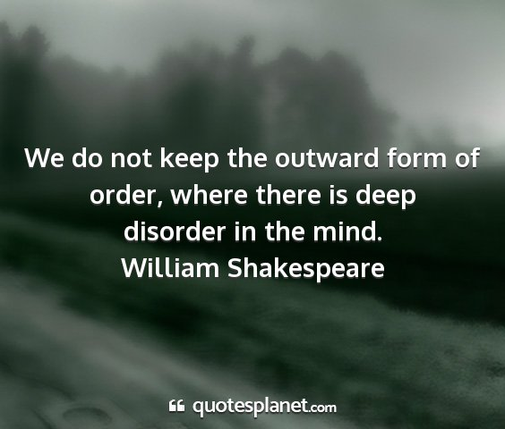 William shakespeare - we do not keep the outward form of order, where...