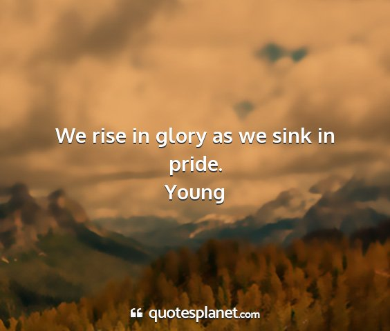 Young - we rise in glory as we sink in pride....