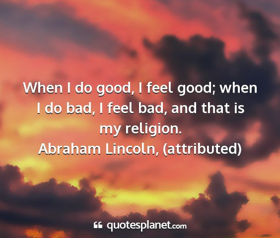 Abraham lincoln, (attributed) - when i do good, i feel good; when i do bad, i...