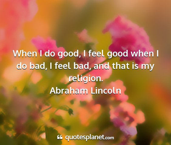 Abraham lincoln - when i do good, i feel good when i do bad, i feel...