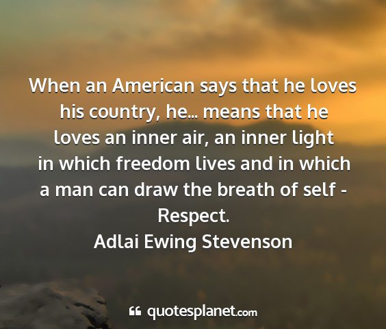 Adlai ewing stevenson - when an american says that he loves his country,...
