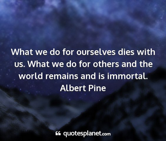 Albert pine - what we do for ourselves dies with us. what we do...