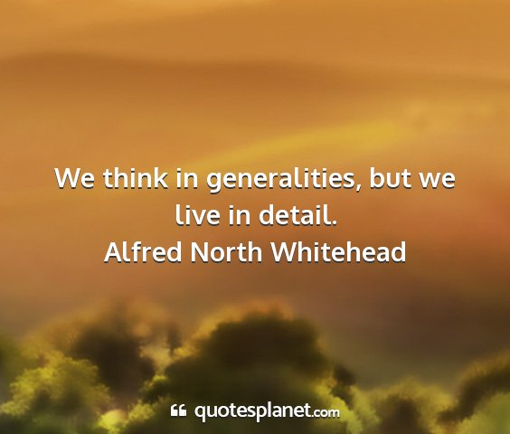 Alfred north whitehead - we think in generalities, but we live in detail....