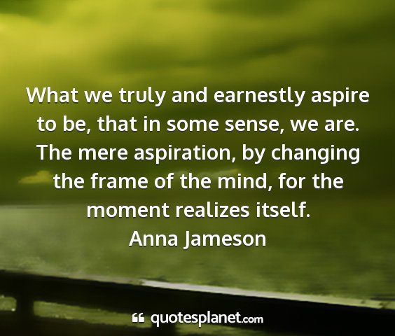 Anna jameson - what we truly and earnestly aspire to be, that in...