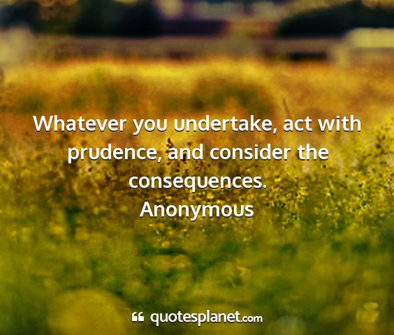 Anonymous - whatever you undertake, act with prudence, and...
