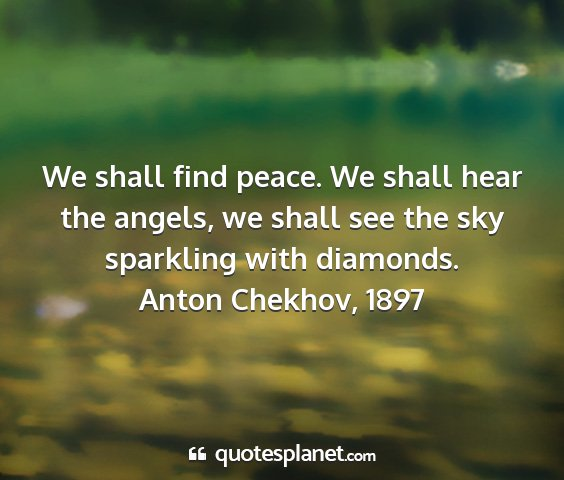Anton chekhov, 1897 - we shall find peace. we shall hear the angels, we...