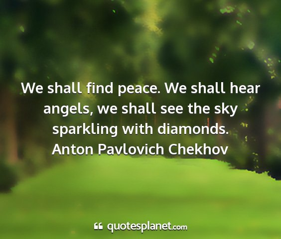 Anton pavlovich chekhov - we shall find peace. we shall hear angels, we...
