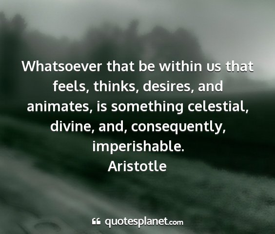 Aristotle - whatsoever that be within us that feels, thinks,...