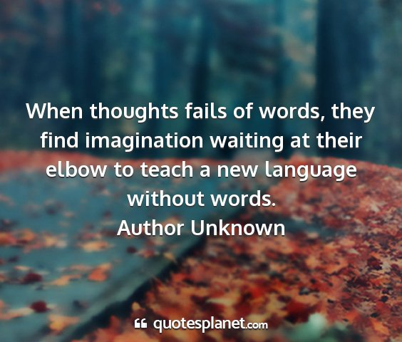 Author unknown - when thoughts fails of words, they find...