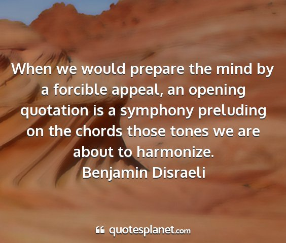 Benjamin disraeli - when we would prepare the mind by a forcible...