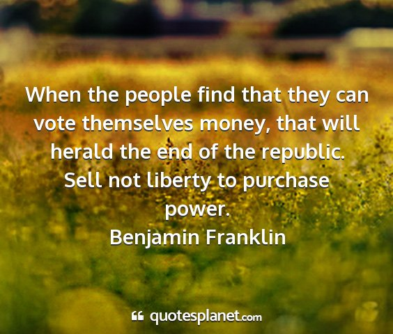 Benjamin franklin - when the people find that they can vote...