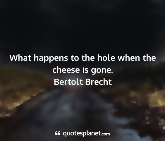 Bertolt brecht - what happens to the hole when the cheese is gone....