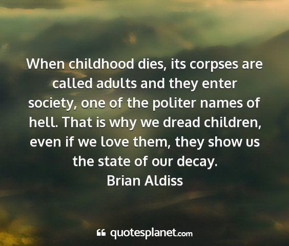 Brian aldiss - when childhood dies, its corpses are called...