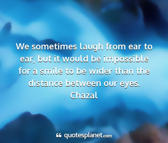 Chazal - we sometimes laugh from ear to ear, but it would...