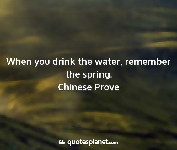 Chinese prove - when you drink the water, remember the spring....