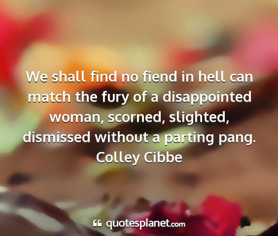 Colley cibbe - we shall find no fiend in hell can match the fury...