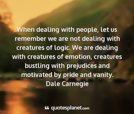 Dale carnegie - when dealing with people, let us remember we are...