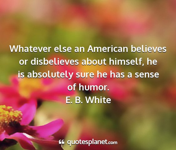 E. b. white - whatever else an american believes or disbelieves...