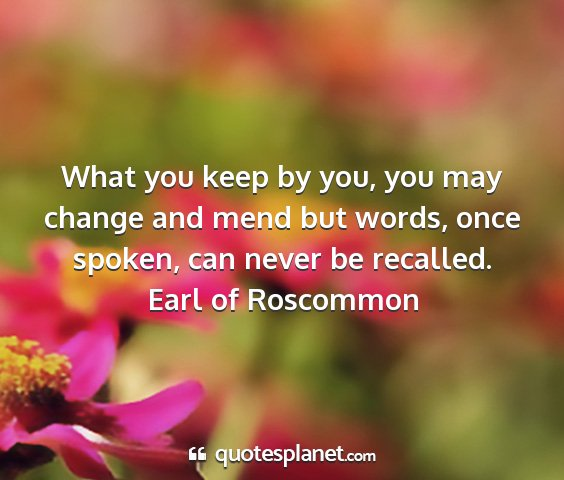 Earl of roscommon - what you keep by you, you may change and mend but...
