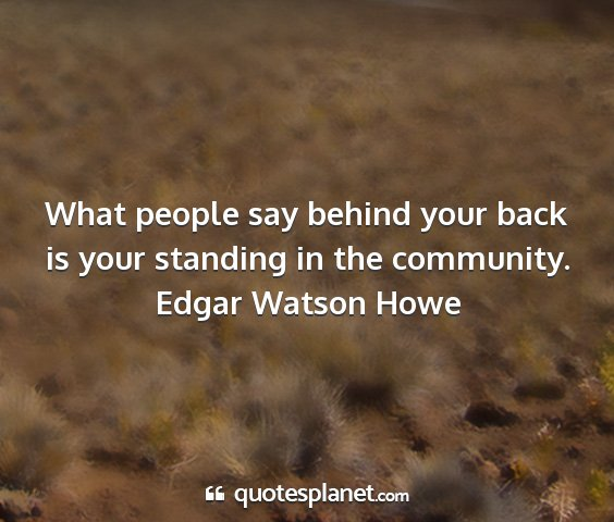Edgar watson howe - what people say behind your back is your standing...