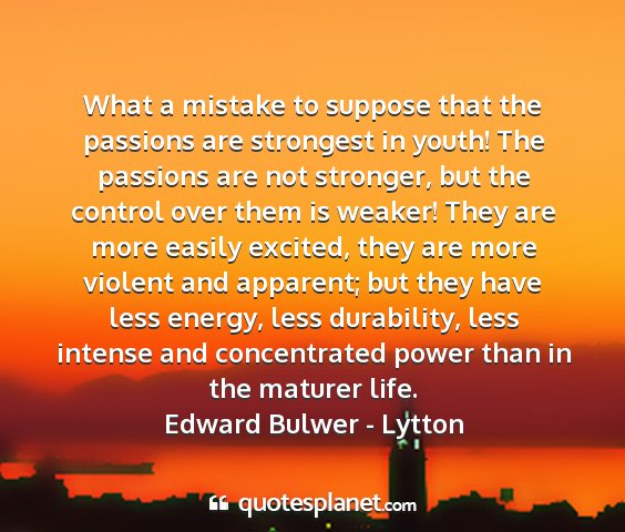 Edward bulwer - lytton - what a mistake to suppose that the passions are...