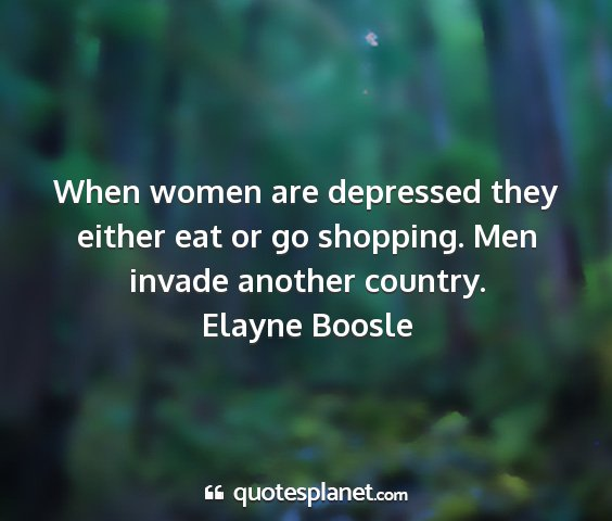 Elayne boosle - when women are depressed they either eat or go...