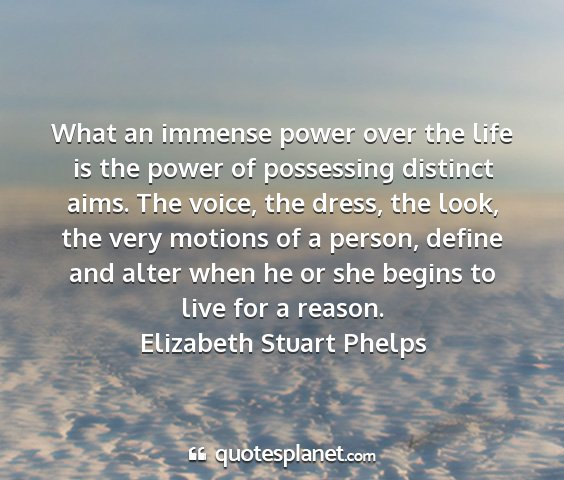 Elizabeth stuart phelps - what an immense power over the life is the power...