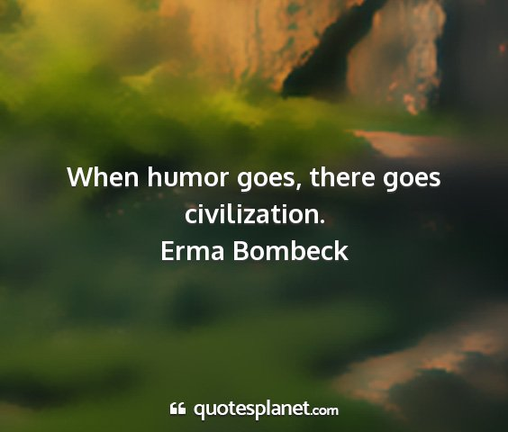 Erma bombeck - when humor goes, there goes civilization....