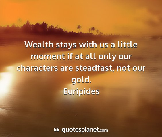 Euripides - wealth stays with us a little moment if at all...