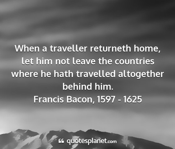 Francis bacon, 1597 - 1625 - when a traveller returneth home, let him not...