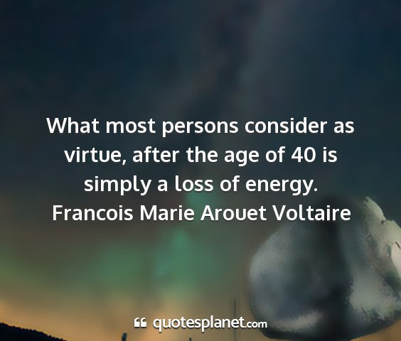 Francois marie arouet voltaire - what most persons consider as virtue, after the...