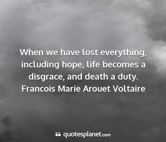 Francois marie arouet voltaire - when we have lost everything, including hope,...
