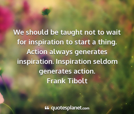 Frank tibolt - we should be taught not to wait for inspiration...