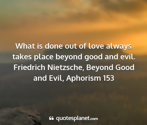 Friedrich nietzsche, beyond good and evil, aphorism 153 - what is done out of love always takes place...