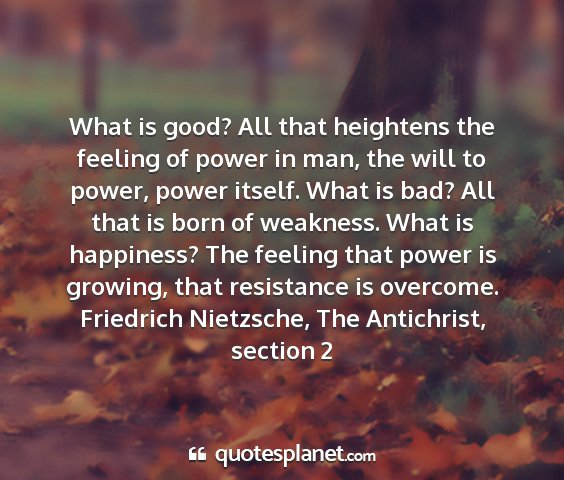 Friedrich nietzsche, the antichrist, section 2 - what is good? all that heightens the feeling of...