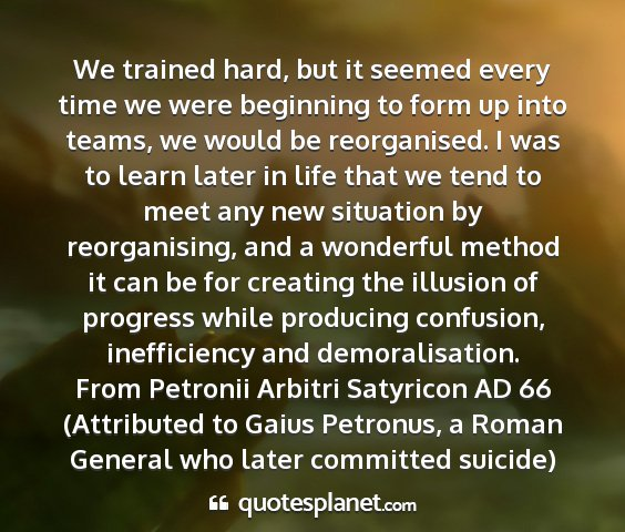 From petronii arbitri satyricon ad 66 (attributed to gaius petronus, a roman general who later committed suicide) - we trained hard, but it seemed every time we were...