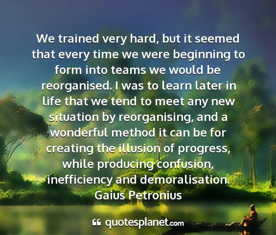Gaius petronius - we trained very hard, but it seemed that every...