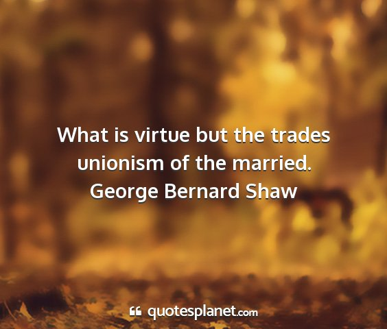 George bernard shaw - what is virtue but the trades unionism of the...