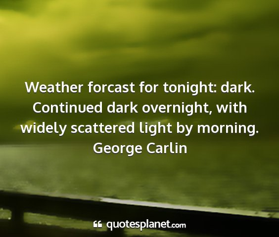 George carlin - weather forcast for tonight: dark. continued dark...