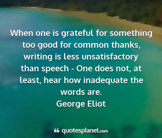 George eliot - when one is grateful for something too good for...