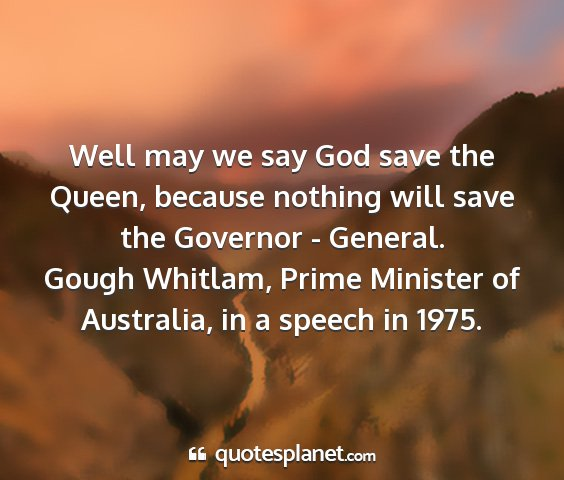 Gough whitlam, prime minister of australia, in a speech in 1975. - well may we say god save the queen, because...