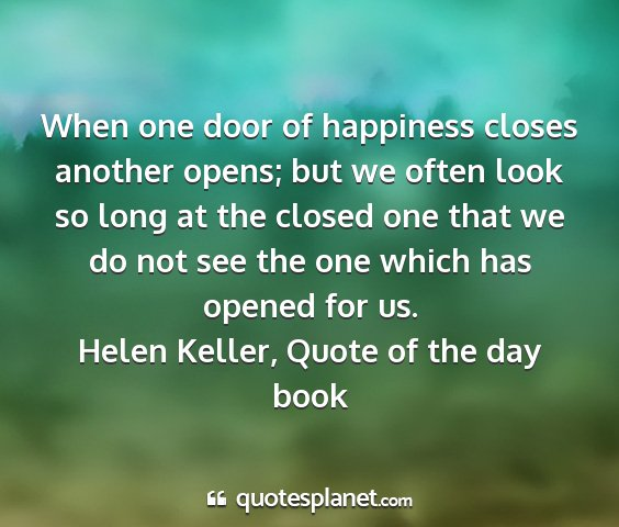 Helen keller, quote of the day book - when one door of happiness closes another opens;...