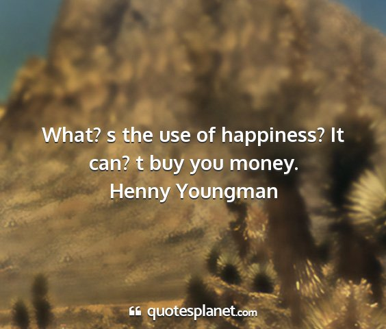 Henny youngman - what? s the use of happiness? it can? t buy you...
