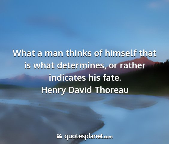 Henry david thoreau - what a man thinks of himself that is what...