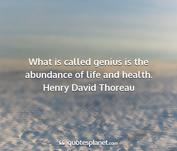 Henry david thoreau - what is called genius is the abundance of life...