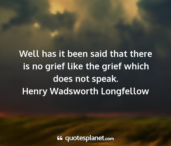 Henry wadsworth longfellow - well has it been said that there is no grief like...